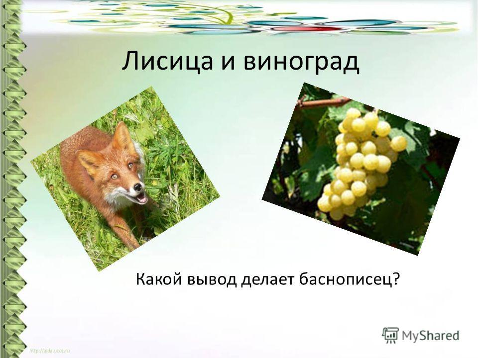 Лисица и виноград Какой вывод делает баснописец?
