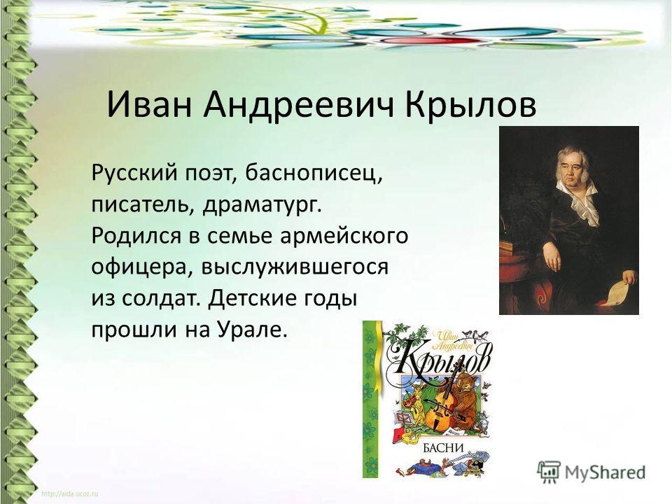 Иван Андреевич Крылов Русский поэт, баснописец, писатель, драматург. Родился в семье армейского офицера, выслужившегося из солдат. Детские годы прошли на Урале.