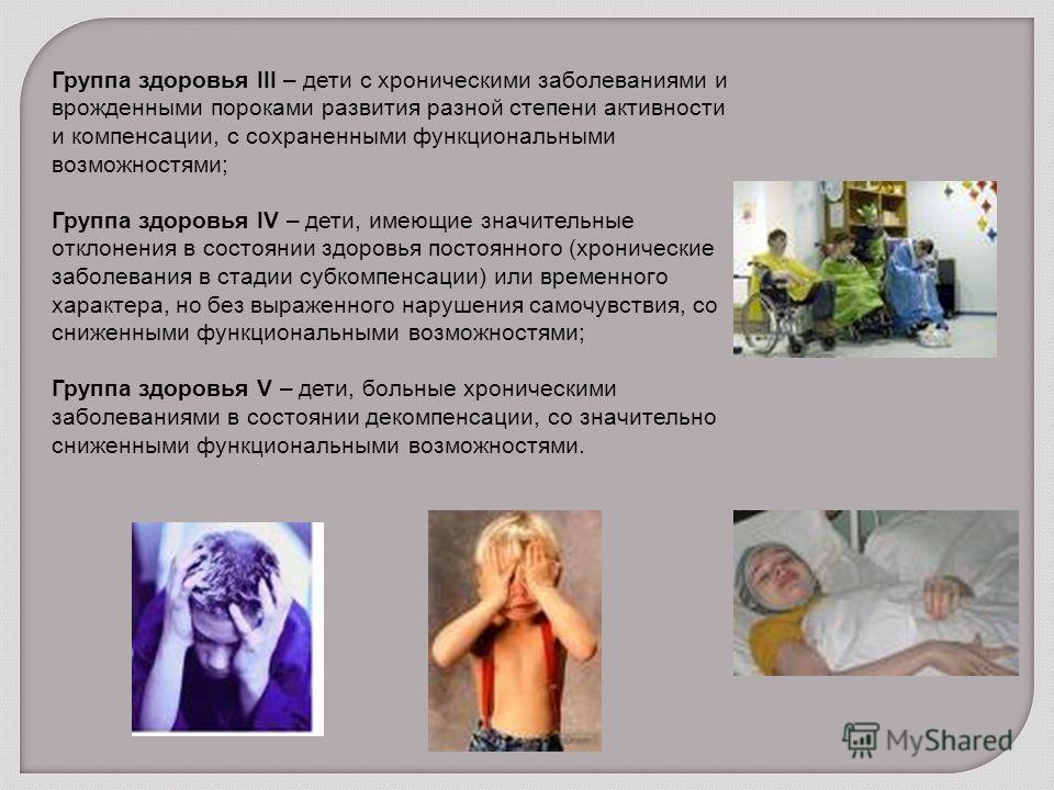 Группа здоровья III – дети с хроническими заболеваниями и врожденными пороками развития разной степени активности и компенсации, с сохраненными функциональными возможностями; Группа здоровья IV – дети, имеющие значительные отклонения в состоянии здор