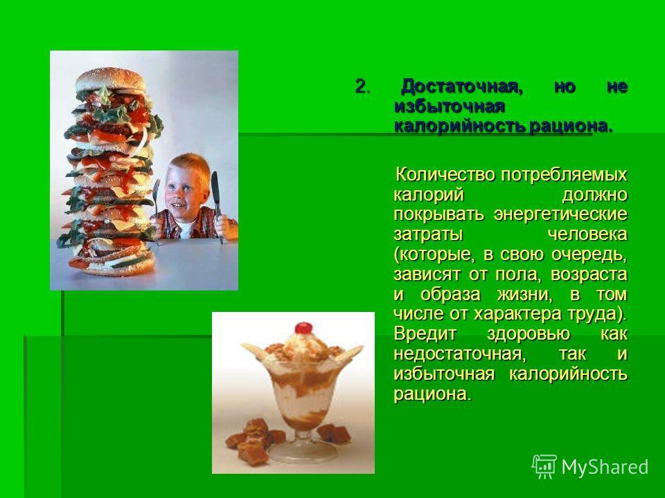 2. Достаточная, но не избыточная калорийность рациона. Количество потребляемых калорий должно покрывать энергетические затраты человека (которые, в свою очередь, зависят от пола, возраста и образа жизни, в том числе от характера труда). Вредит здоров