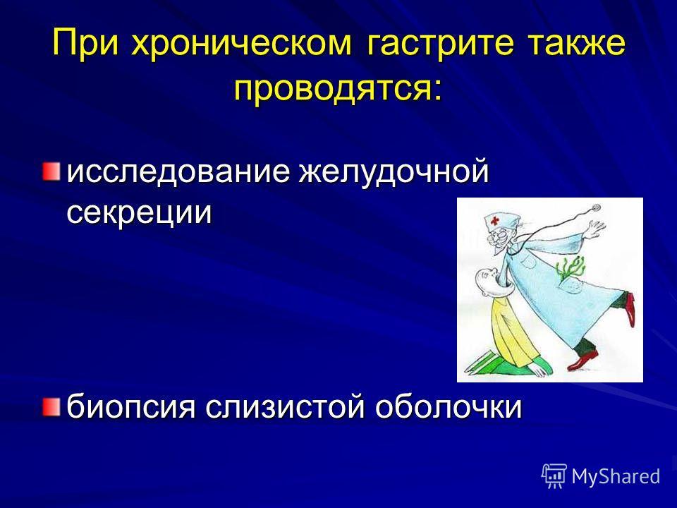 При хроническом гастрите также проводятся: исследование желудочной секреции биопсия слизистой оболочки