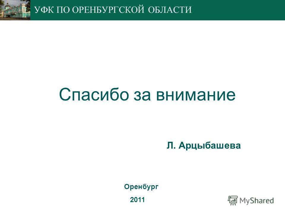 Оренбург 2011 Л. Арцыбашева Спасибо за внимание