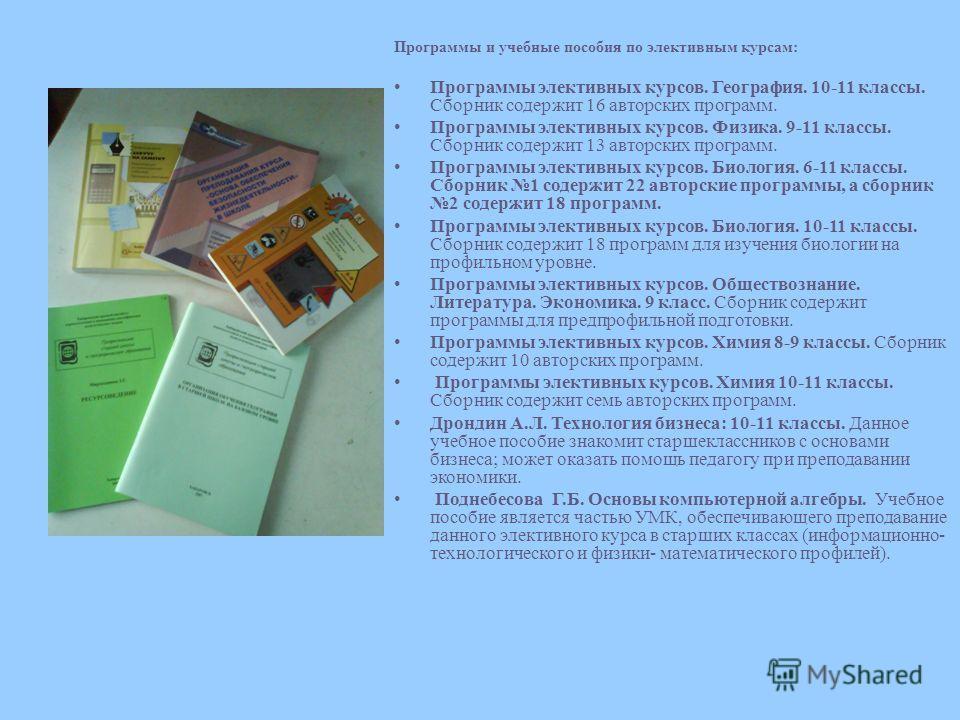 Программы и учебные пособия по элективным курсам: Программы элективных курсов. География. 10-11 классы. Сборник содержит 16 авторских программ. Программы элективных курсов. Физика. 9-11 классы. Сборник содержит 13 авторских программ. Программы электи