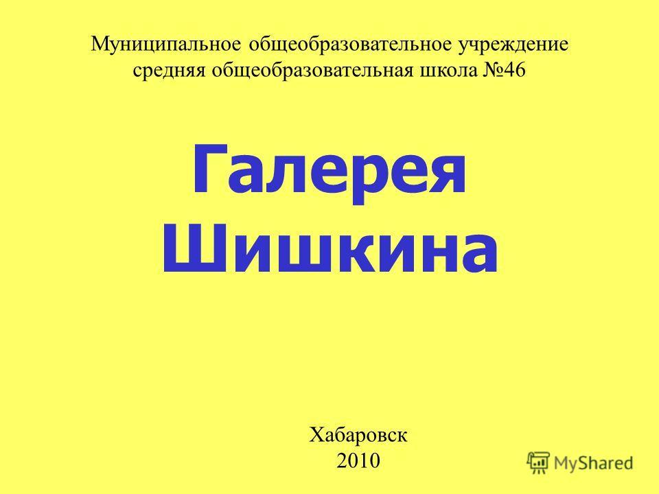 Галерея Шишкина Муниципальное общеобразовательное учреждение средняя общеобразовательная школа 46 Хабаровск 2010