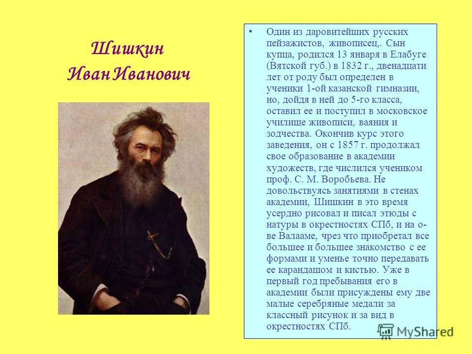 Шишкин Иван Иванович Один из даровитейших русских пейзажистов, живописец,. Сын купца, родился 13 января в Елабуге (Вятской губ.) в 1832 г., двенадцати лет от роду был определен в ученики 1-ой казанской гимназии, но, дойдя в ней до 5-го класса, остави