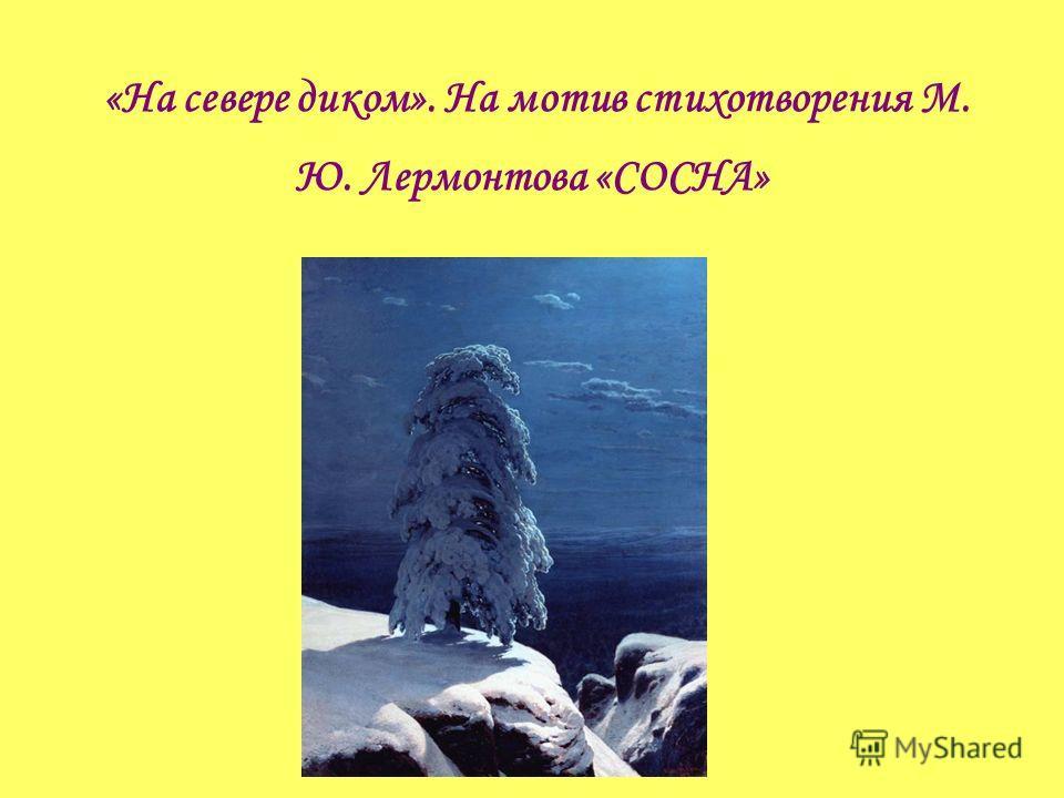 «На севере диком». На мотив стихотворения М. Ю. Лермонтова «СОСНА»