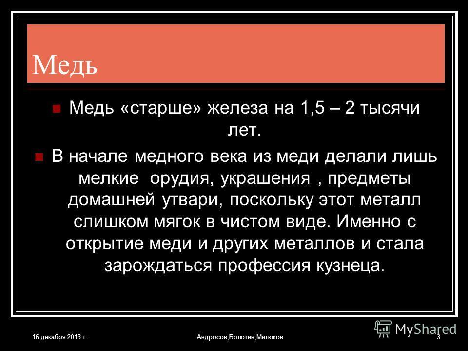 16 декабря 2013 г.Андросов,Болотин,Митюков3 Медь Медь «старше» железа на 1,5 – 2 тысячи лет. В начале медного века из меди делали лишь мелкие орудия, украшения, предметы домашней утвари, поскольку этот металл слишком мягок в чистом виде. Именно с отк
