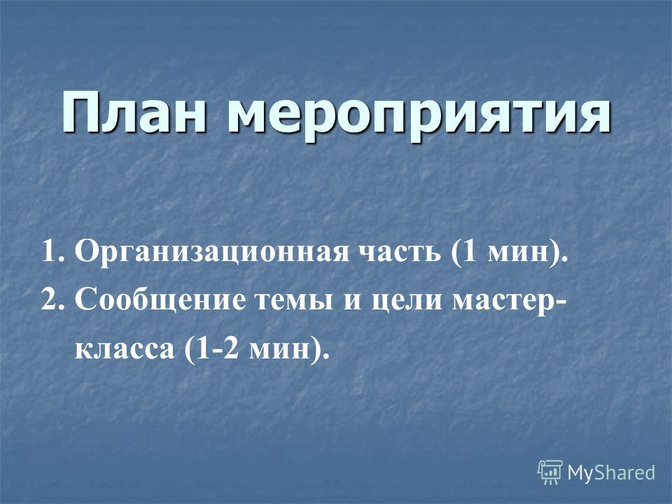 План мероприятия 1. Организационная часть (1 мин). 2. Сообщение темы и цели мастер- класса (1-2 мин).