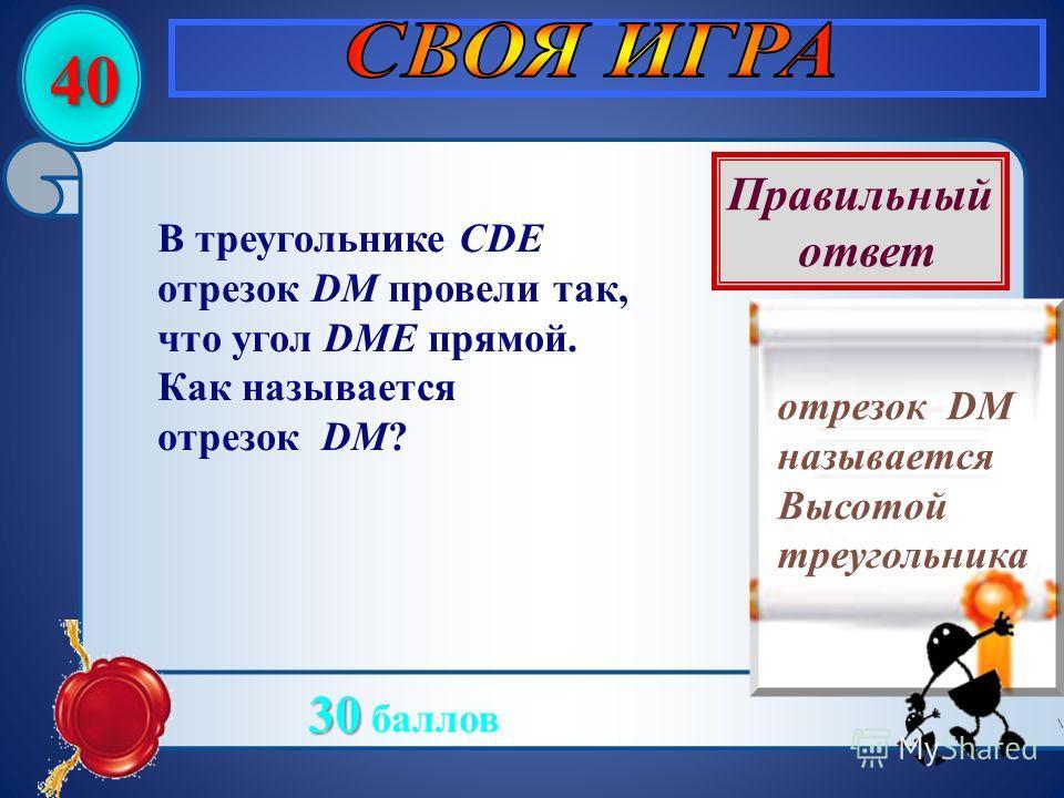 40 В треугольнике CDE отрезок DM провели так, что угол DME прямой. Как называется отрезок DM? Правильный ответ отрезок DM называется Высотой треугольника 30 30 баллов