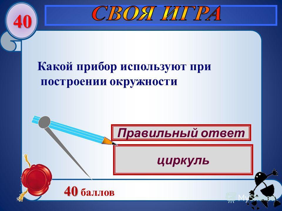 E 40 40 40 баллов Какой прибор используют при построении окружности Правильный ответ циркуль