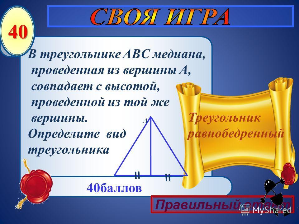 40 В треугольнике ABC медиана, проведенная из вершины A, совпадает с высотой, проведенной из той же вершины. Определите вид треугольника Треугольник равнобедренный 40баллов A II Правильный ответ