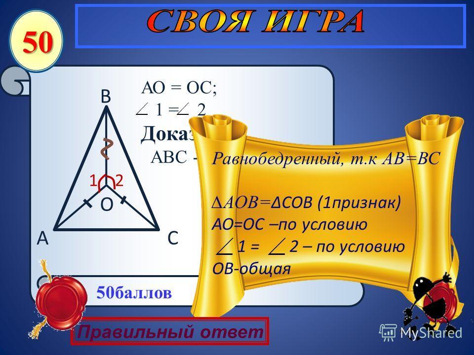 СА В О 21 АО = ОС; 1 = 2 Доказать: АВС - равнобедренный 50 Равнобедренный, т.к АВ=ВС АОВ= СОВ (1признак) АО=ОС –по условию 1 = 2 – по условию ОВ-общая Правильный ответ 50баллов