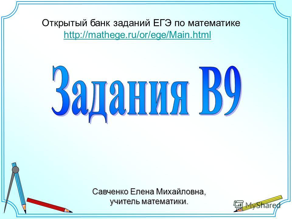 Савченко Елена Михайловна, учитель математики. Открытый банк заданий ЕГЭ по математике http://mathege.ru/or/ege/Main.html