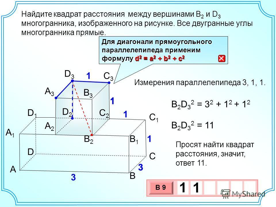 Найдите между вершинами В 2 и D 3 многогранника, изображенного на рисунке. Все двугранные углы многогранника прямые. А А2А2 А1А1 А3А3 В В1В1 В2В2 В3В3 С С1С1 С2С2 С3С3 D D1D1 D2D2 D3D3 3 3 1 1 1 1 Для диагонали прямоугольного параллелепипеда применим