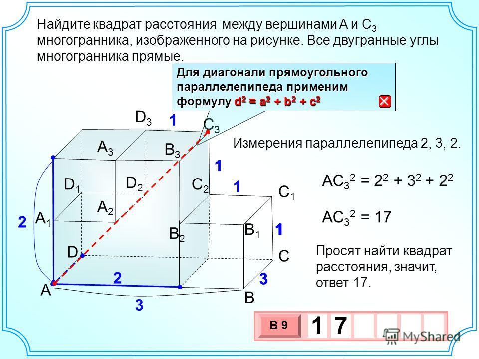 Найдите между вершинами A и C 3 многогранника, изображенного на рисунке. Все двугранные углы многогранника прямые. B А2А2 А1А1 А3А3 В2В2 В1В1 A В3В3 С С1С1 С2С2 D2D2 D D1D1 D3D3 C3C3 3 3 1 1 1 1 Для диагонали прямоугольного параллелепипеда применим ф
