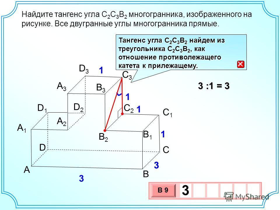Найдите тангенс угла С 2 C 3 В 2 многогранника, изображенного на рисунке. Все двугранные углы многогранника прямые. B А2А2 А1А1 А3А3 В2В2 В1В1 A В3В3 С С1С1 С2С2 D2D2 D D1D1 D3D3 C3C3 3 3 1 1 1 1 3 :1 = 3 3 х 1 0 х В 9 3 Тангенс угла С 2 С 3 В 2 найд