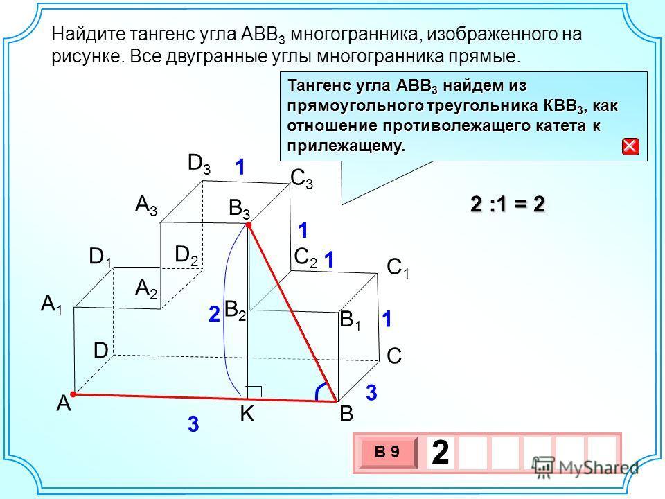 Найдите тангенс угла АВВ 3 многогранника, изображенного на рисунке. Все двугранные углы многогранника прямые. B А2А2 А1А1 А3А3 В2В2 В1В1 A В3В3 С С1С1 С2С2 D2D2 D D1D1 D3D3 C3C3 3 3 1 1 1 1 2 :1 = 2 3 х 1 0 х В 9 2 Тангенс угла АВВ 3 найдем из прямоу