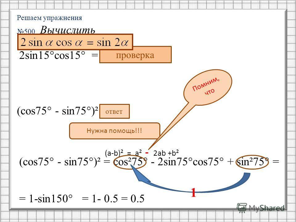 Решаем упражнения 500 Вычислить 2sin15°cos15° = sin30° = 0,5 проверка (сos75° - sin75°)² = 0,5 ответ Нужна помощь!!! (сos75° - sin75°)² = сos²75° - 2sin75°cos75° + sin²75° = (a-b)² = a² - 2ab +b² Помним, что 1 = 1-sin150° = 1- 0.5 = 0.5