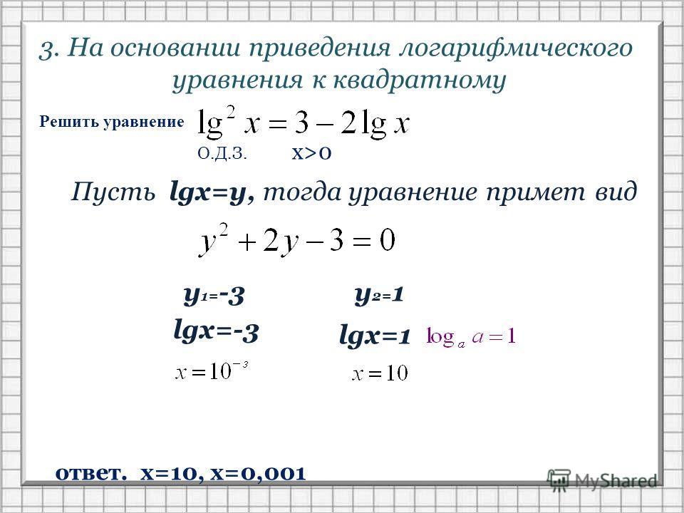 3. На основании приведения логарифмического уравнения к квадратному Решить уравнение О.Д.З. x>0 Пусть lgx=y, тогда уравнение примет вид у 1= -3 у 2= 1 lgx=-3 lgx=1 ответ. х=10, х=0,001