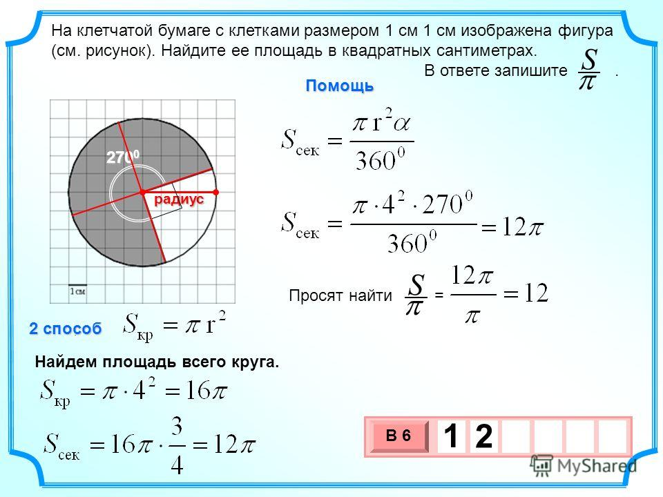 3 х 1 0 х В 6 1 2 На клетчатой бумаге с клетками размером 1 см 1 см изображена фигура (см. рисунок). Найдите ее площадь в квадратных сантиметрах. В ответе запишите.. SрадиусПомощь Просят найти = S 2 способ Найдем площадь всего круга. 270 0
