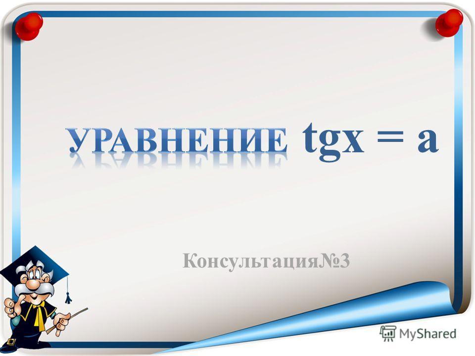 Консультация3 tgx = a