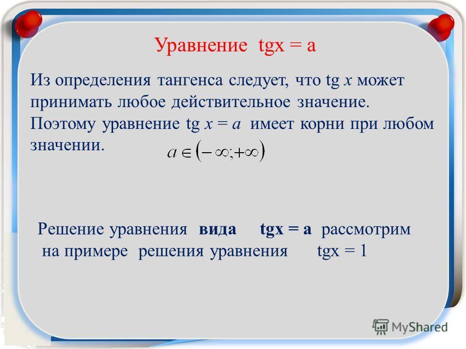 Уравнение tgx = a Из определения тангенса следует, что tg x может принимать любое действительное значение. Поэтому уравнение tg x = a имеет корни при любом значении. Решение уравнения вида tgx = a рассмотрим на примере решения уравнения tgx = 1