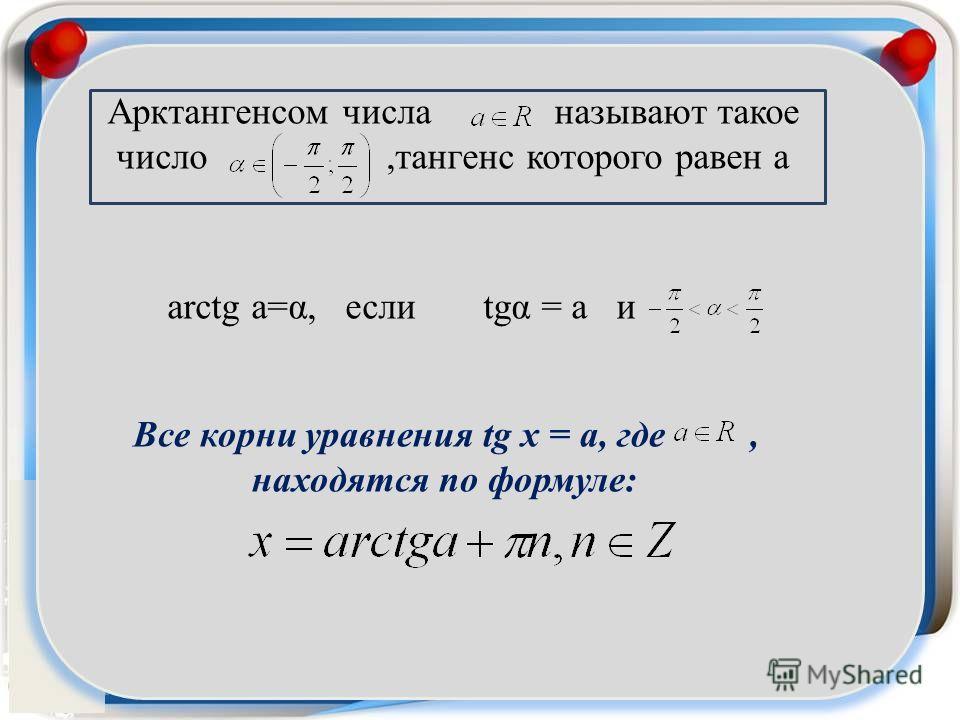 Арктангенсом числа называют такое число,тангенс которого равен а arctg a=α, если tgα = a и Все корни уравнения tg x = a, где, находятся по формуле: