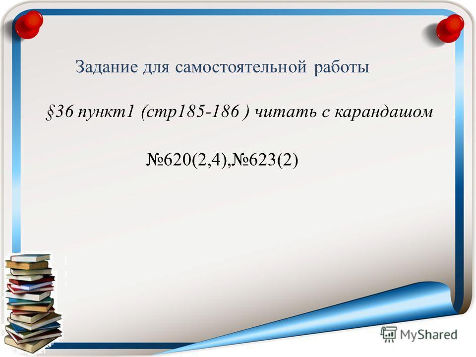 Задание для самостоятельной работы §36 пункт1 (стр185-186 ) читать с карандашом 620(2,4),623(2)