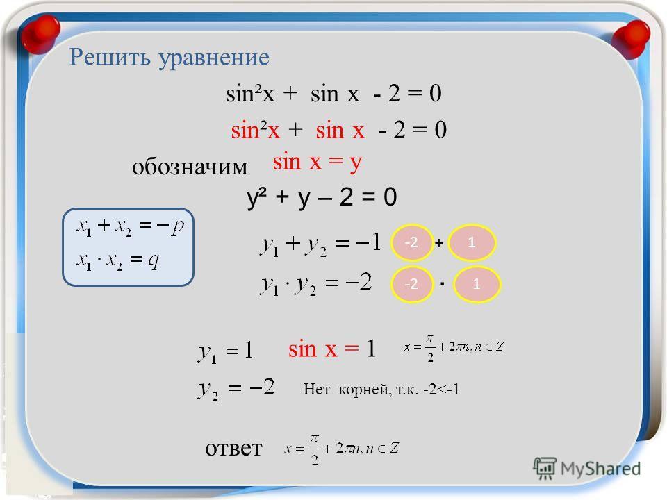 sin²x + sin x - 2 = 0 sin x = y sin²x + sin x - 2 = 0 y² + y – 2 = 0 1-2 + 1. sin x = 1 Решить уравнение ответ обозначим Нет корней, т.к. -2