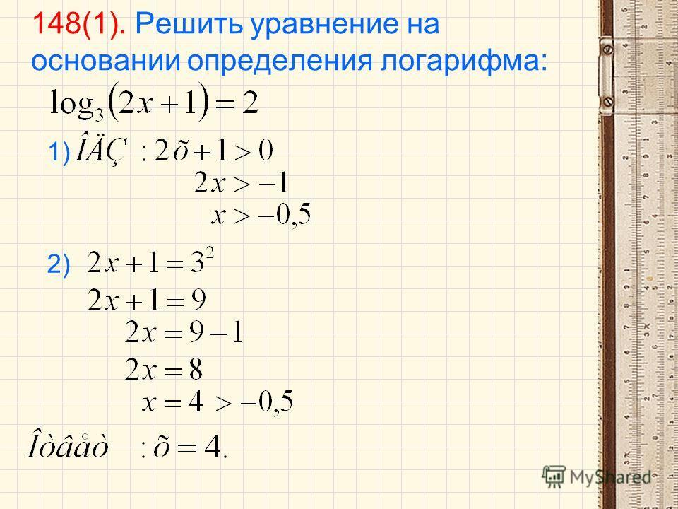 148(1). Решить уравнение на основании определения логарифма: 1) 2)