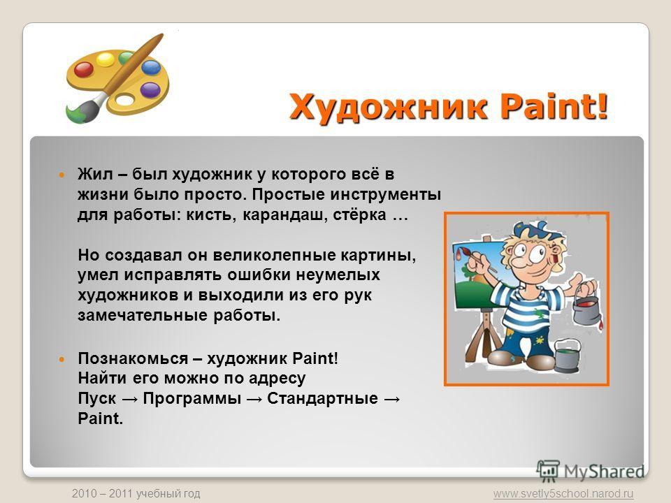www.svetly5school.narod.ru 2010 – 2011 учебный год Жил – был художник у которого всё в жизни было просто. Простые инструменты для работы: кисть, карандаш, стёрка … Но создавал он великолепные картины, умел исправлять ошибки неумелых художников и выхо