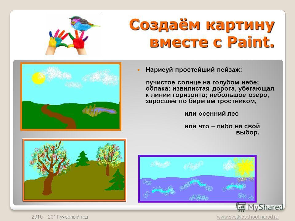 www.svetly5school.narod.ru 2010 – 2011 учебный год Создаём картину вместе с Paint. Нарисуй простейший пейзаж: лучистое солнце на голубом небе; облака; извилистая дорога, убегающая к линии горизонта; небольшое озеро, заросшее по берегам тростником, ил