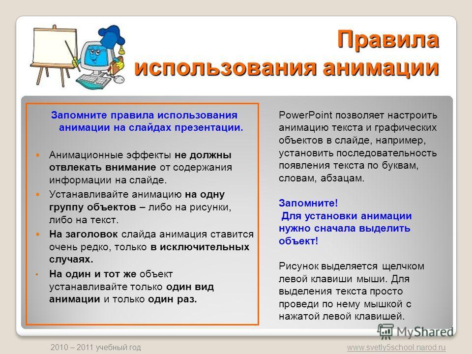 www.svetly5school.narod.ru 2010 – 2011 учебный год Правила использования анимации Запомните правила использования анимации на слайдах презентации. Анимационные эффекты не должны отвлекать внимание от содержания информации на слайде. Устанавливайте ан