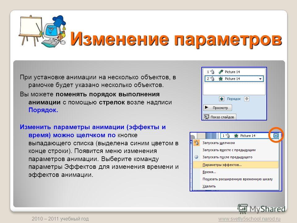 www.svetly5school.narod.ru 2010 – 2011 учебный год Изменение параметров При установке анимации на несколько объектов, в рамочке будет указано несколько объектов. Вы можете поменять порядок выполнения анимации с помощью стрелок возле надписи Порядок.