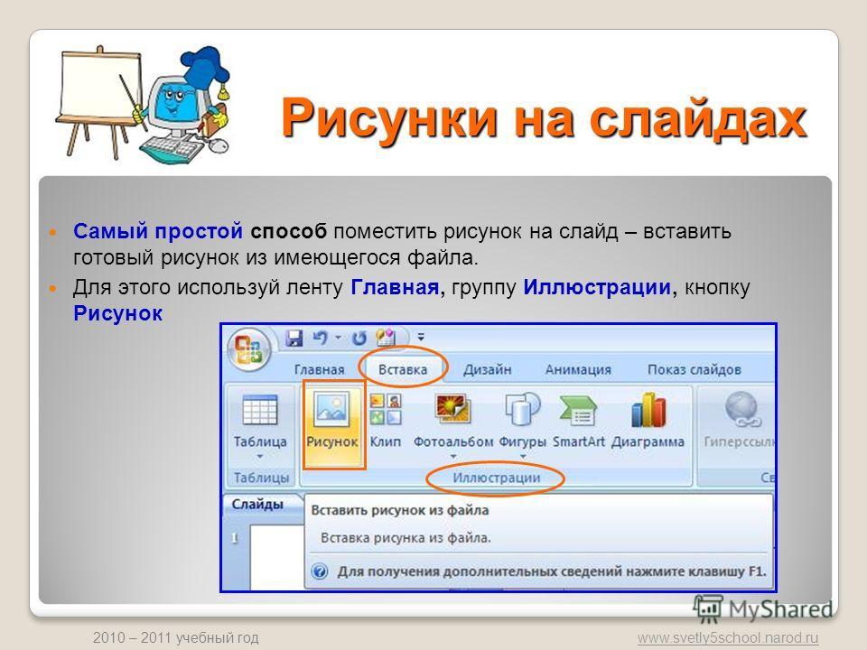 www.svetly5school.narod.ru 2010 – 2011 учебный год Рисунки на слайдах Самый простой способ поместить рисунок на слайд – вставить готовый рисунок из имеющегося файла. Для этого используй ленту Главная, группу Иллюстрации, кнопку Рисунок