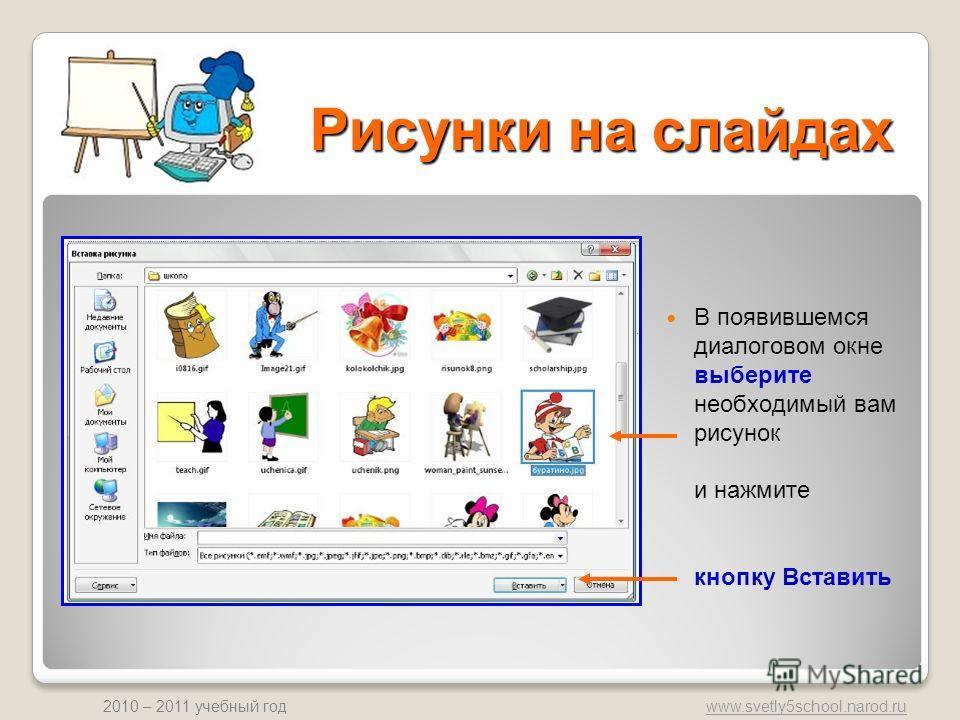 www.svetly5school.narod.ru 2010 – 2011 учебный год Рисунки на слайдах В появившемся диалоговом окне выберите необходимый вам рисунок и нажмите кнопку Вставить