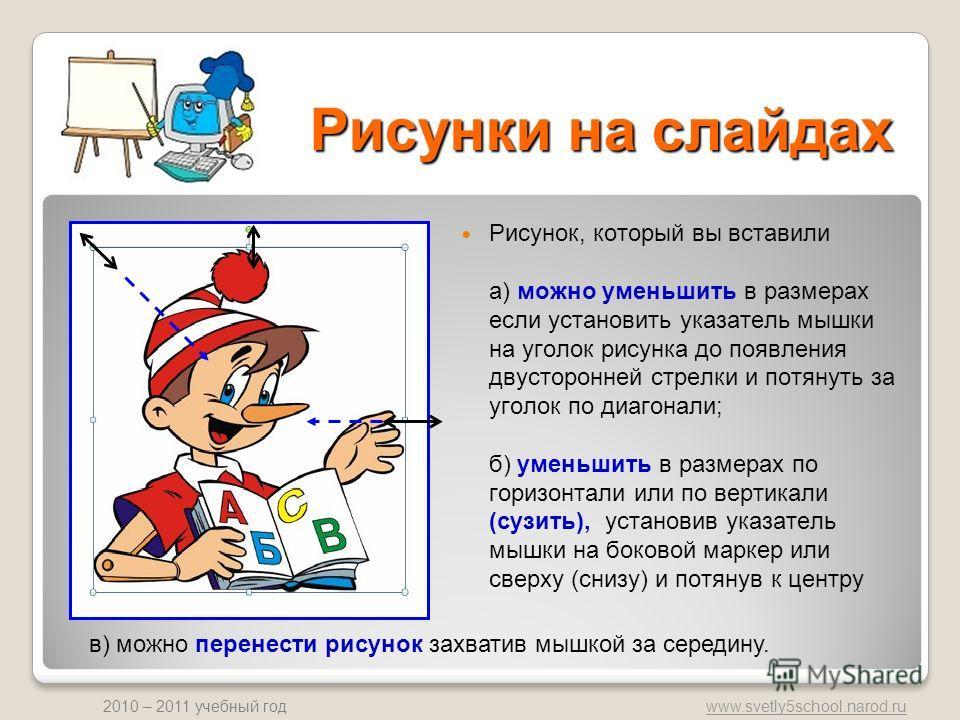 www.svetly5school.narod.ru 2010 – 2011 учебный год Рисунки на слайдах Рисунок, который вы вставили а) можно уменьшить в размерах если установить указатель мышки на уголок рисунка до появления двусторонней стрелки и потянуть за уголок по диагонали; б)
