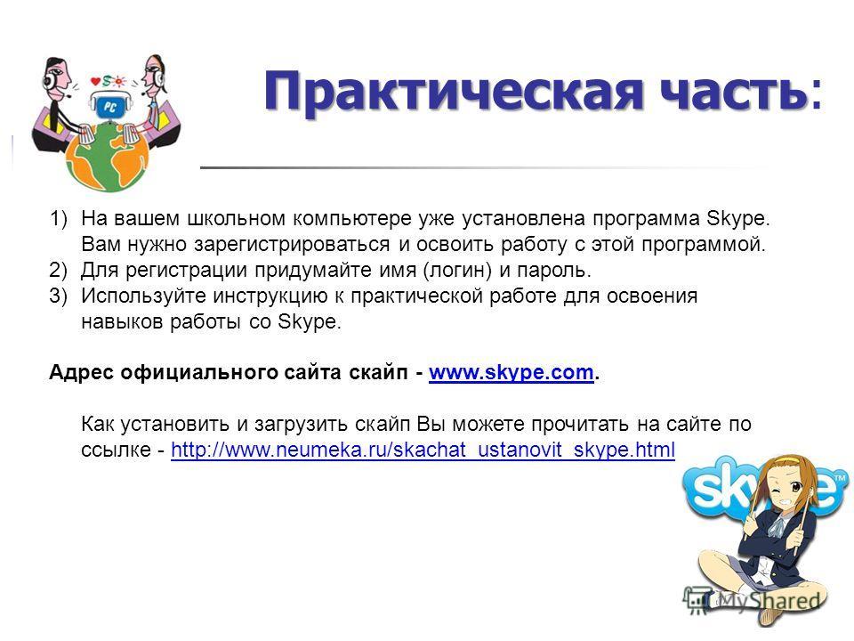 Практическая часть Практическая часть: 1)На вашем школьном компьютере уже установлена программа Skype. Вам нужно зарегистрироваться и освоить работу с этой программой. 2)Для регистрации придумайте имя (логин) и пароль. 3)Используйте инструкцию к прак