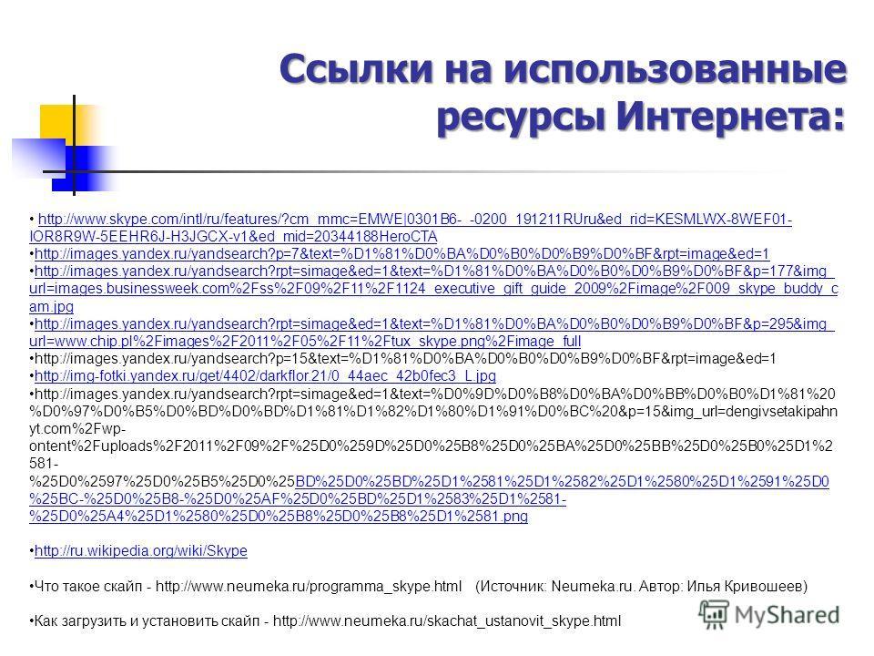 Ссылки на использованные ресурсы Интернета: http://www.skype.com/intl/ru/features/?cm_mmc=EMWE|0301B6-_-0200_191211RUru&ed_rid=KESMLWX-8WEF01- IOR8R9W-5EEHR6J-H3JGCX-v1&ed_mid=20344188HeroCTAhttp://www.skype.com/intl/ru/features/?cm_mmc=EMWE|0301B6-_