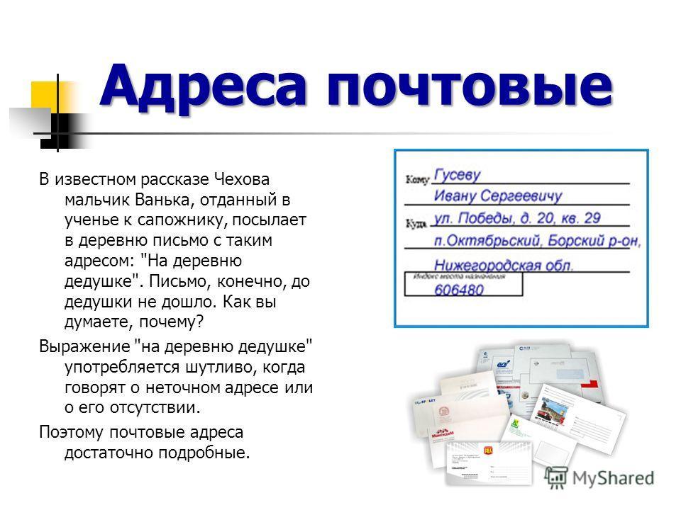 Адреса почтовые В известном рассказе Чехова мальчик Ванька, отданный в ученье к сапожнику, посылает в деревню письмо с таким адресом: