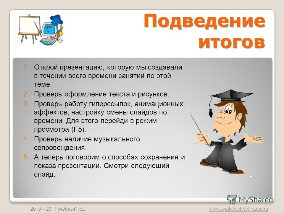 www.svetly5school.narod.ru 2010 – 2011 учебный год 1.Открой презентацию, которую мы создавали в течении всего времени занятий по этой теме. 2.Проверь оформление текста и рисунков. 3.Проверь работу гиперссылок, анимационных эффектов, настройку смены с