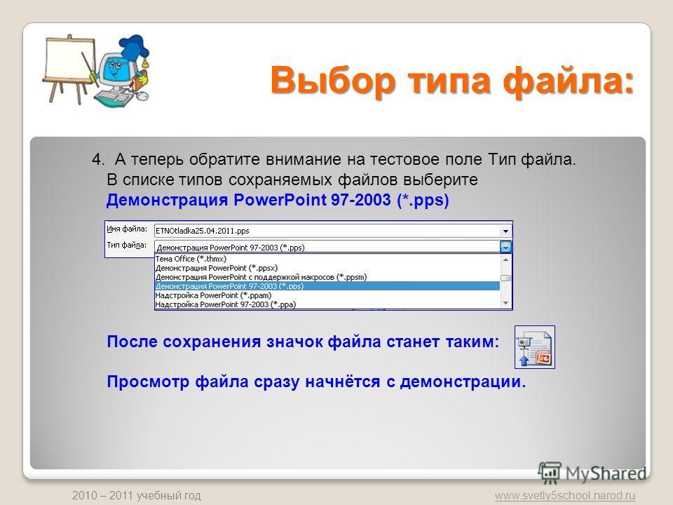 www.svetly5school.narod.ru 2010 – 2011 учебный год Выбор типа файла: 4. А теперь обратите внимание на тестовое поле Тип файла. В списке типов сохраняемых файлов выберите Демонстрация PowerPoint 97-2003 (*.pps) После сохранения значок файла станет так