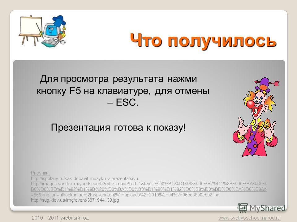 www.svetly5school.narod.ru 2010 – 2011 учебный год Что получилось Для просмотра результата нажми кнопку F5 на клавиатуре, для отмены – ESC. Презентация готова к показу! Рисунки: http://ispolzuy.ru/kak-dobavit-muzyku-v-prezentatsiyu http://images.yand