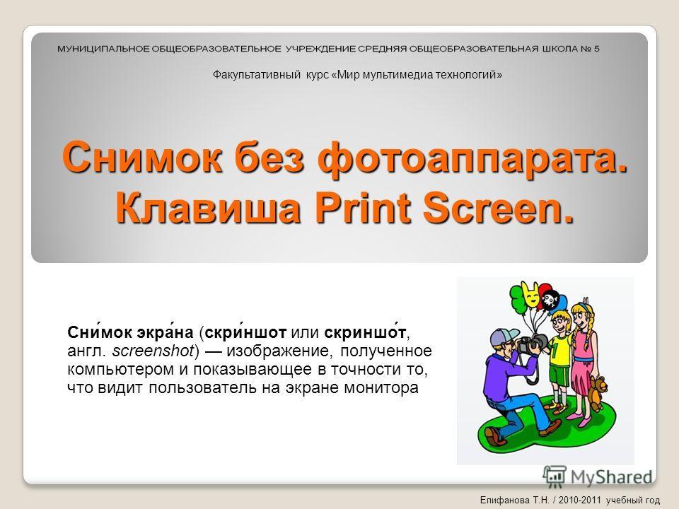 Снимок без фотоаппарата. Клавиша Print Screen. Сни́мок экра́на (скри́ншот или скриншо́т, англ. screenshot) изображение, полученное компьютером и показывающее в точности то, что видит пользователь на экране монитора Епифанова Т.Н. / 2010-2011 учебный