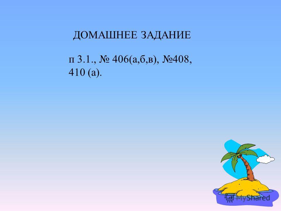ДОМАШНЕЕ ЗАДАНИЕ п 3.1., 406(а,б,в), 408, 410 (а).