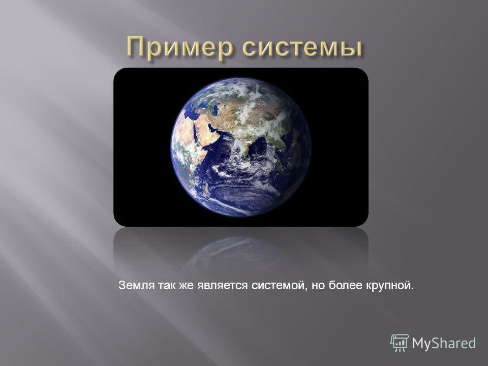 Земля так же является системой, но более крупной.