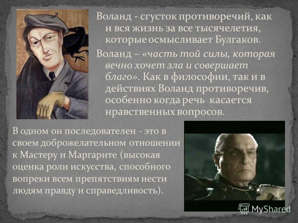 Воланд - сгусток противоречий, как и вся жизнь за все тысячелетия, которые осмысливает Булгаков. Воланд – «часть той силы, которая вечно хочет зла и совершает благо». Как в философии, так и в действиях Воланд противоречив, особенно когда речь касаетс
