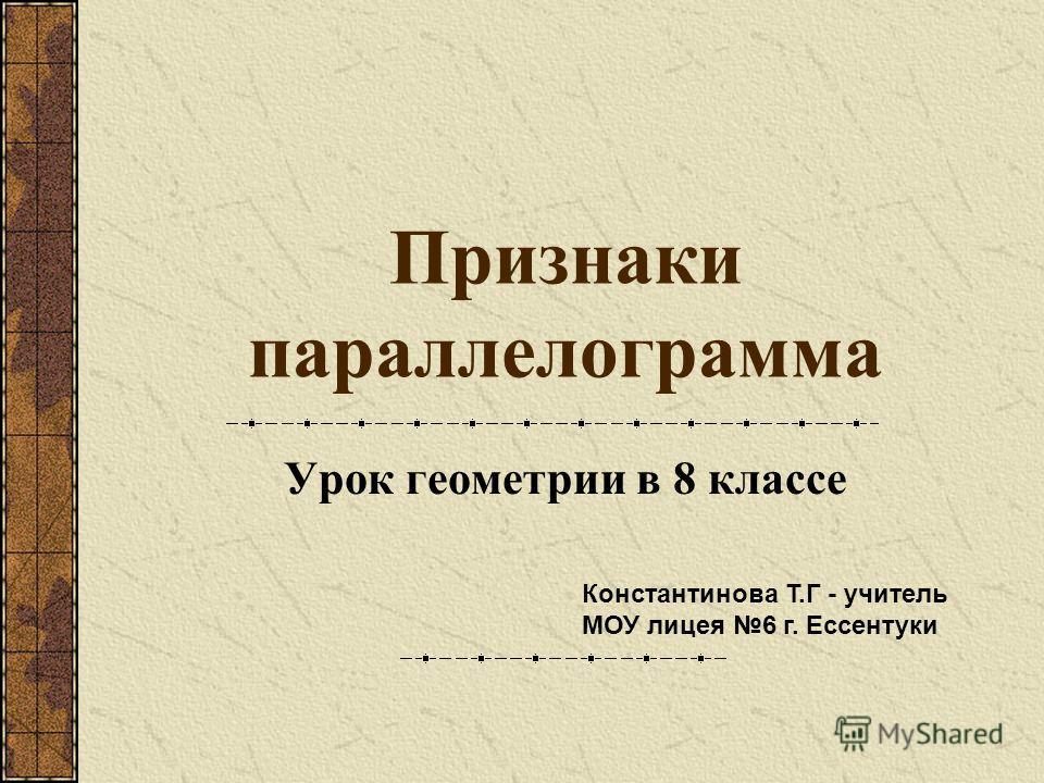 Признаки параллелограмма Урок геометрии в 8 классе Константинова Т.Г - учитель МОУ лицея 6 г. Ессентуки
