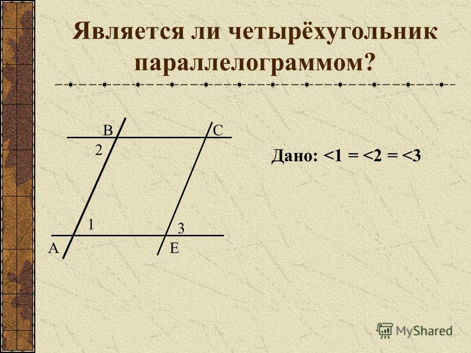 Является ли четырёхугольник параллелограммом? А ВСЕ 1 3 2 Дано: