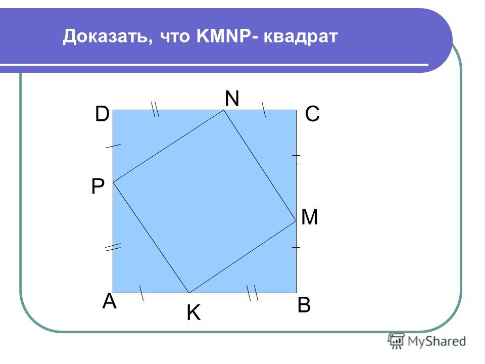 N А В СD M K P Доказать, что KMNP- квадрат
